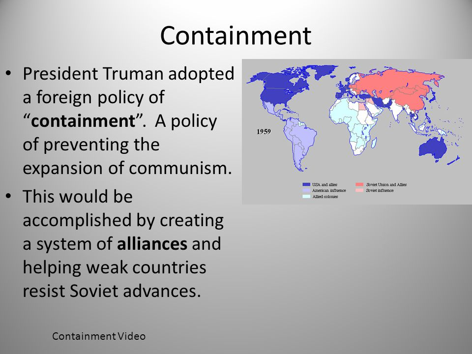"""Containment President Truman adopted a foreign policy of """"containment"""". A policy of preventing the expansion of communism. This would be accomplished"""