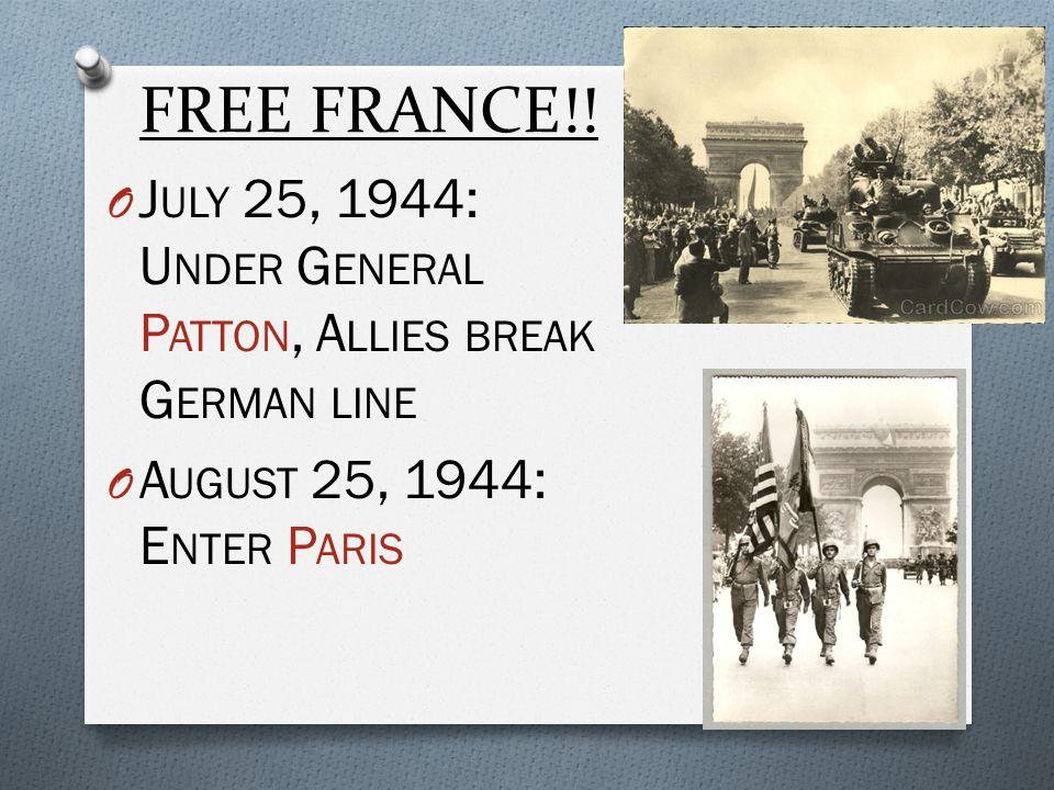FREE FRANCE!! O J ULY 25, 1944: U NDER G ENERAL P ATTON, A LLIES BREAK G ERMAN LINE O A UGUST 25, 1944: E NTER P ARIS