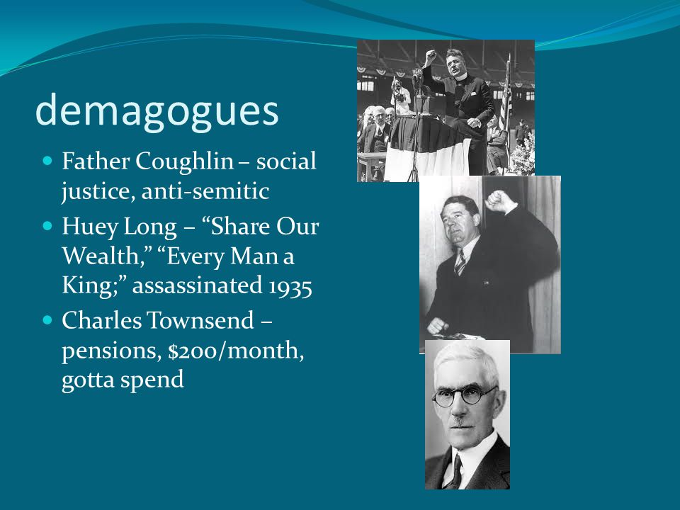 demagogues Father Coughlin – social justice, anti-semitic Huey Long – Share Our Wealth, Every Man a King; assassinated 1935 Charles Townsend – pensions, $200/month, gotta spend