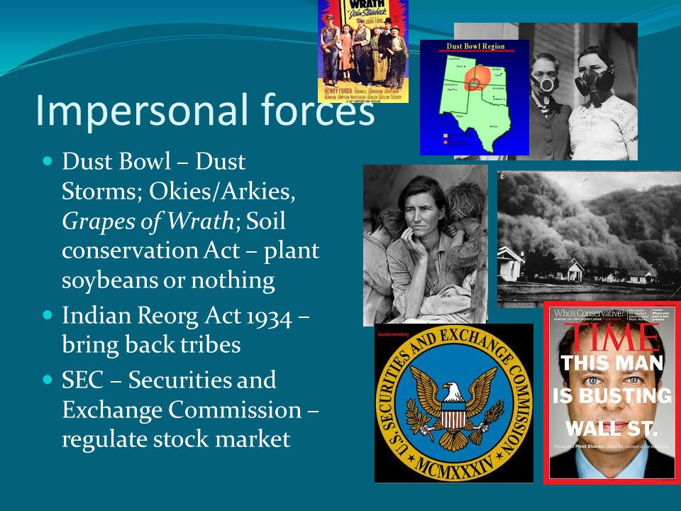 Impersonal forces Dust Bowl – Dust Storms; Okies/Arkies, Grapes of Wrath; Soil conservation Act – plant soybeans or nothing Indian Reorg Act 1934 – bring back tribes SEC – Securities and Exchange Commission – regulate stock market