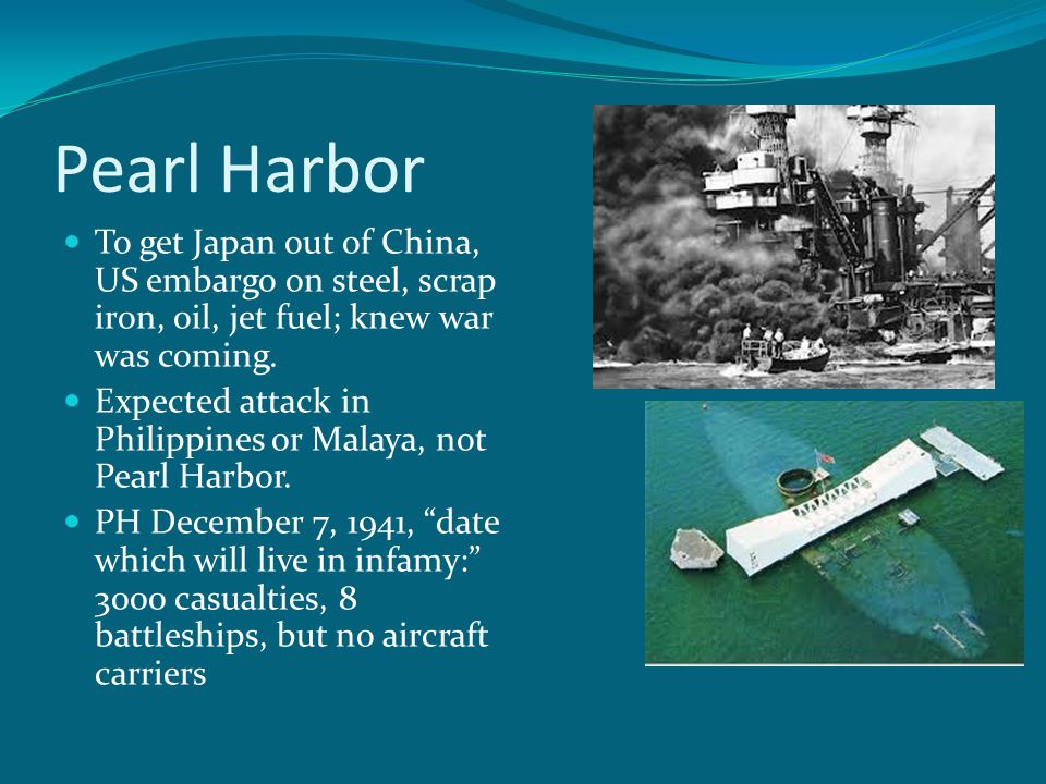 Pearl Harbor To get Japan out of China, US embargo on steel, scrap iron, oil, jet fuel; knew war was coming.