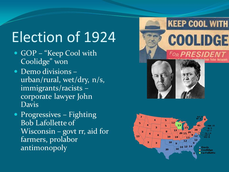 Election of 1924 GOP – Keep Cool with Coolidge won Demo divisions – urban/rural, wet/dry, n/s, immigrants/racists – corporate lawyer John Davis Progressives – Fighting Bob Lafollette of Wisconsin – govt rr, aid for farmers, prolabor antimonopoly