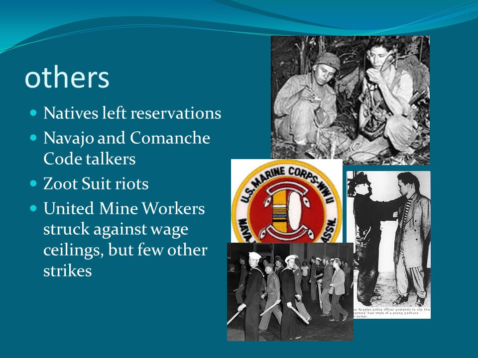 others Natives left reservations Navajo and Comanche Code talkers Zoot Suit riots United Mine Workers struck against wage ceilings, but few other strikes