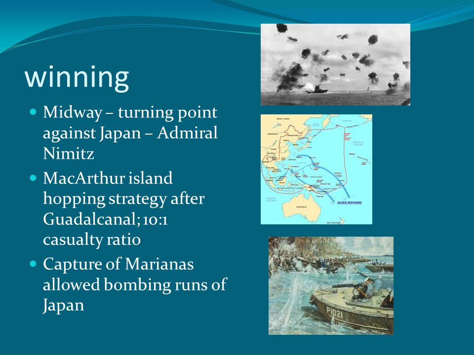 winning Midway – turning point against Japan – Admiral Nimitz MacArthur island hopping strategy after Guadalcanal; 10:1 casualty ratio Capture of Marianas allowed bombing runs of Japan