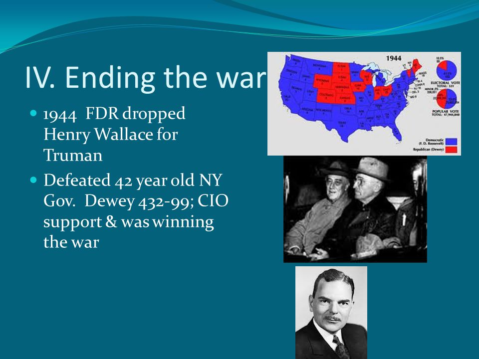 IV. Ending the war 1944 FDR dropped Henry Wallace for Truman Defeated 42 year old NY Gov.