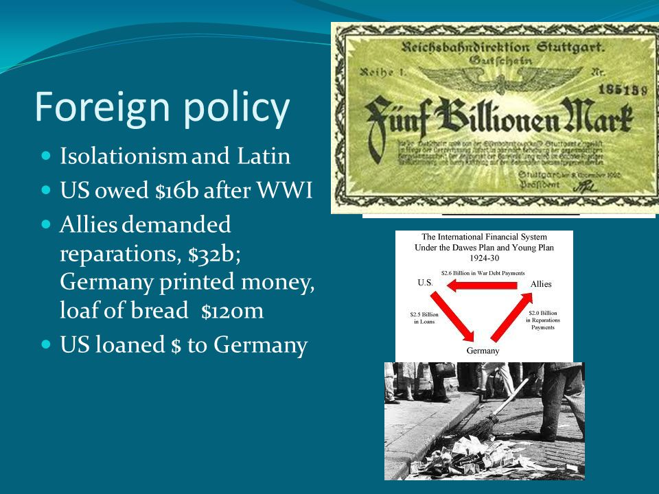 Foreign policy Isolationism and Latin US owed $16b after WWI Allies demanded reparations, $32b; Germany printed money, loaf of bread $120m US loaned $ to Germany
