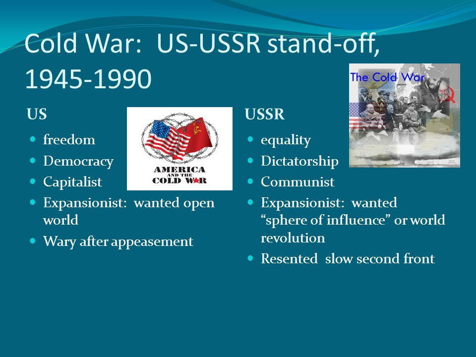 Cold War: US-USSR stand-off, 1945-1990 US USSR freedom Democracy Capitalist Expansionist: wanted open world Wary after appeasement equality Dictatorship Communist Expansionist: wanted sphere of influence or world revolution Resented slow second front