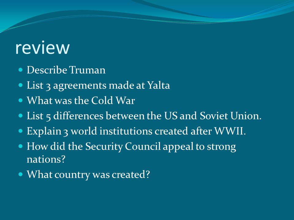 review Describe Truman List 3 agreements made at Yalta What was the Cold War List 5 differences between the US and Soviet Union.