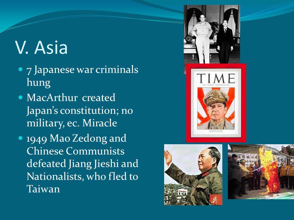 V. Asia 7 Japanese war criminals hung MacArthur created Japan's constitution; no military, ec.