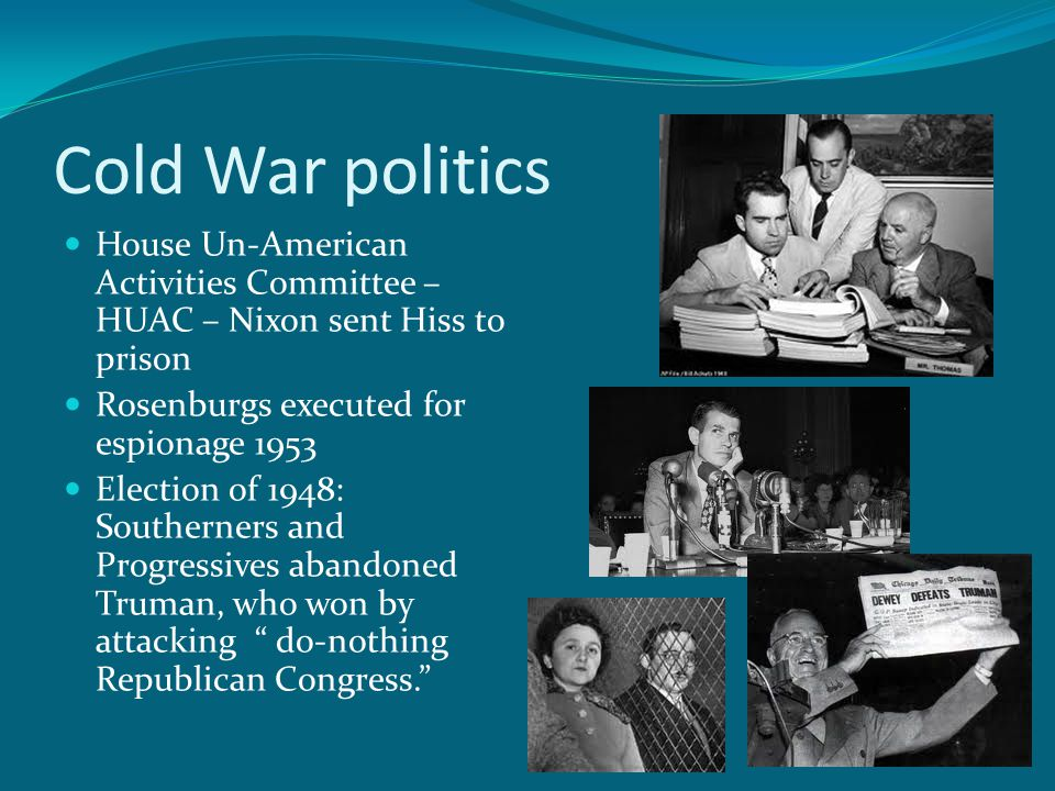 Cold War politics House Un-American Activities Committee – HUAC – Nixon sent Hiss to prison Rosenburgs executed for espionage 1953 Election of 1948: Southerners and Progressives abandoned Truman, who won by attacking do-nothing Republican Congress.