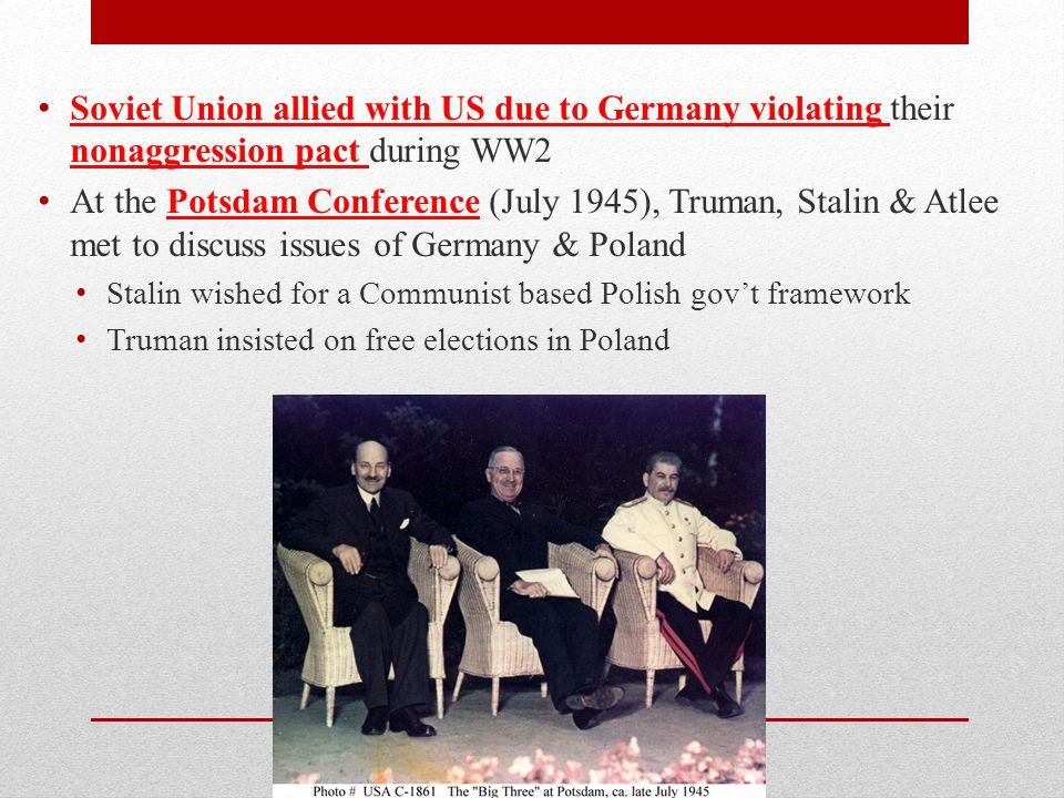 Soviet Union allied with US due to Germany violating their nonaggression pact during WW2 At the Potsdam Conference (July 1945), Truman, Stalin & Atlee met to discuss issues of Germany & Poland Stalin wished for a Communist based Polish gov't framework Truman insisted on free elections in Poland