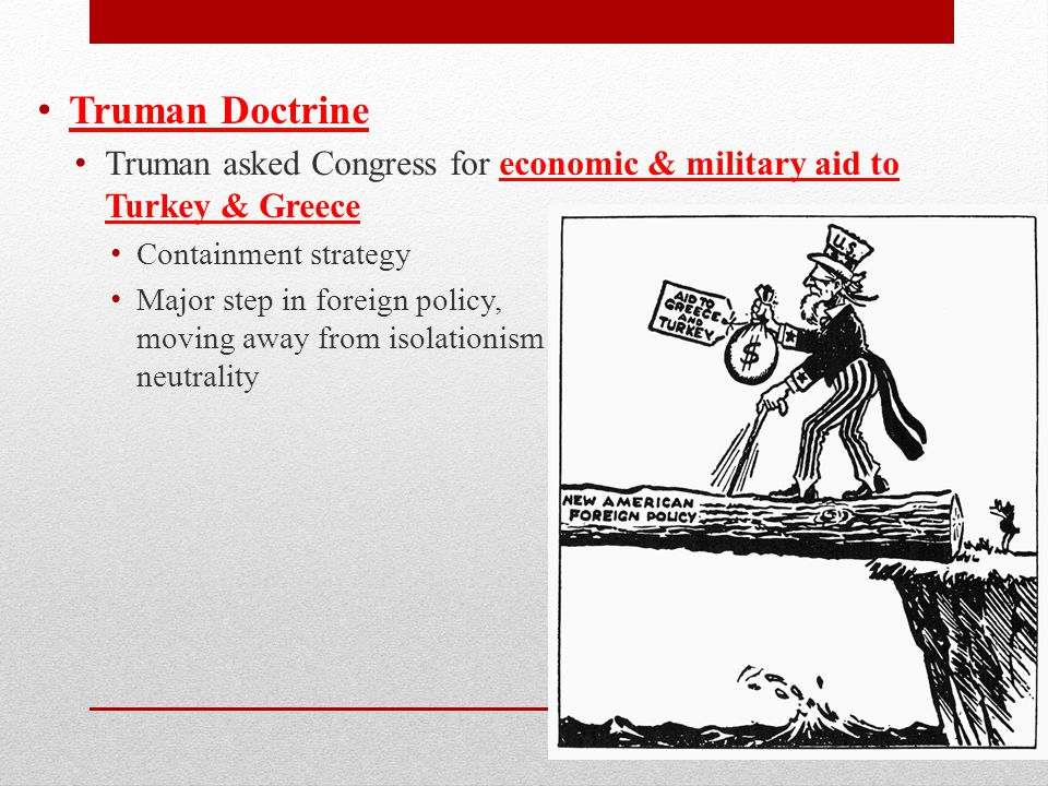 Truman Doctrine Truman asked Congress for economic & military aid to Turkey & Greece Containment strategy Major step in foreign policy, moving away from isolationism & neutrality