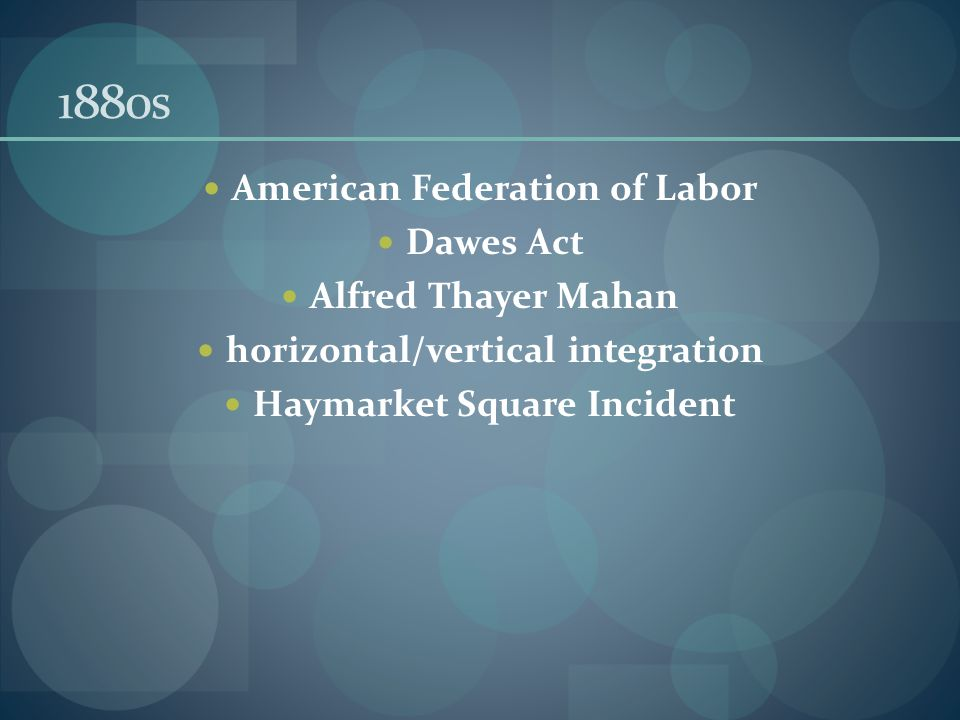 1880s American Federation of Labor Dawes Act Alfred Thayer Mahan horizontal/vertical integration Haymarket Square Incident