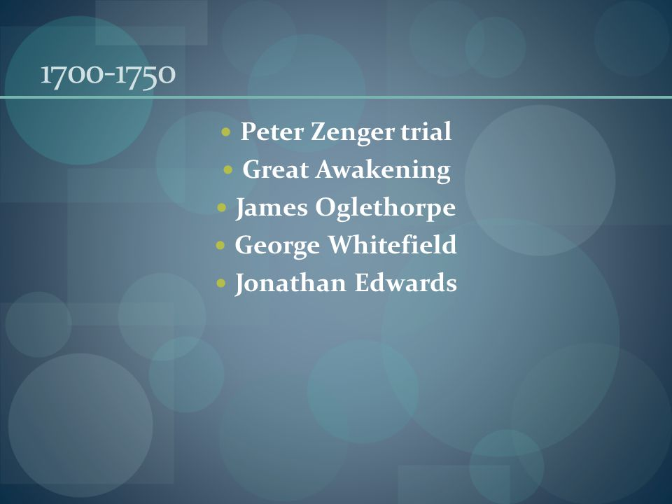 1700-1750 Peter Zenger trial Great Awakening James Oglethorpe George Whitefield Jonathan Edwards