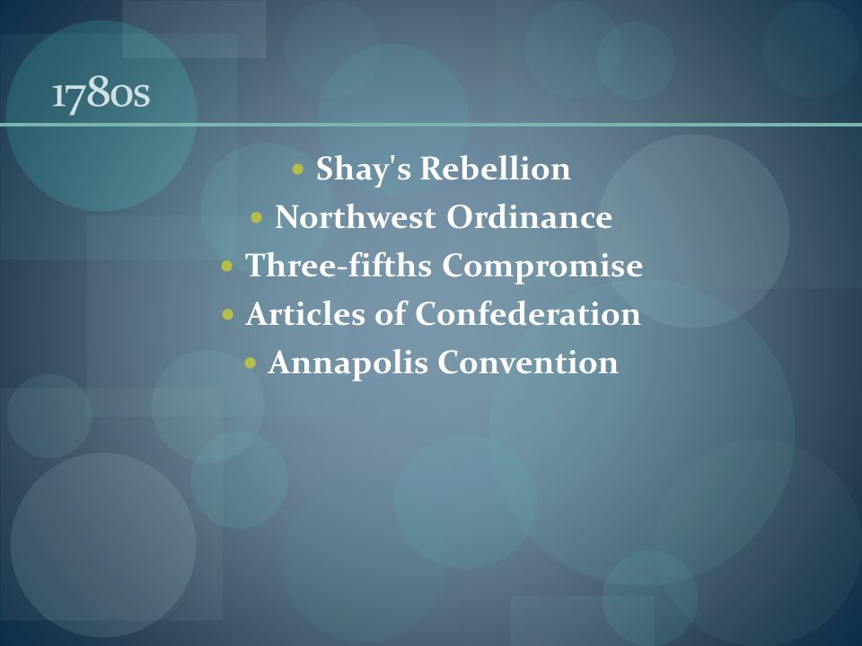 1780s Shay s Rebellion Northwest Ordinance Three-fifths Compromise Articles of Confederation Annapolis Convention