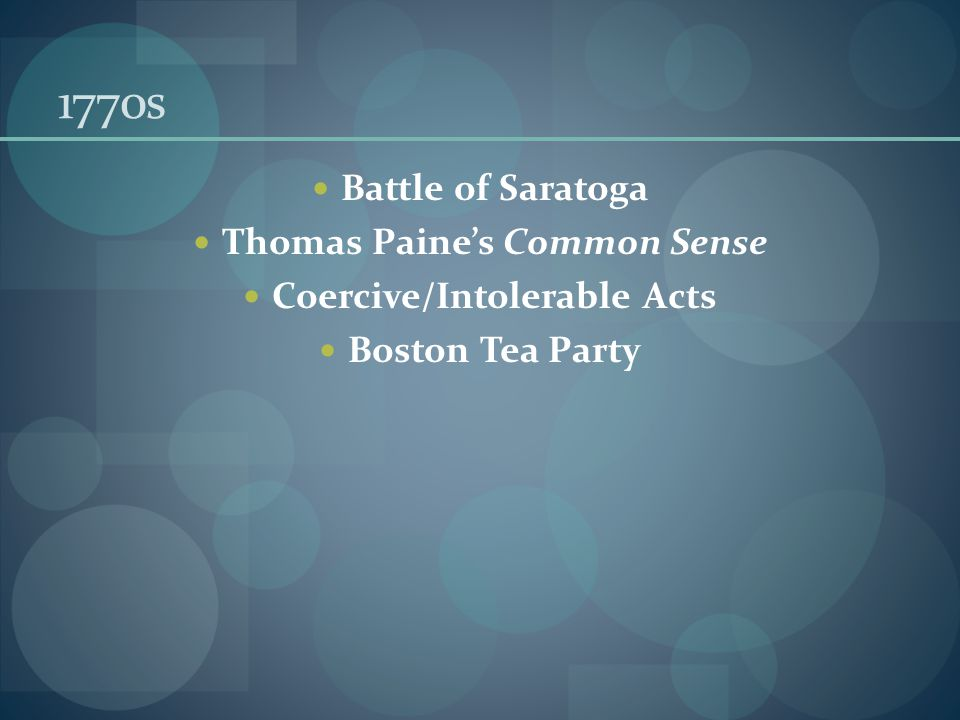 1770s Battle of Saratoga Thomas Paine's Common Sense Coercive/Intolerable Acts Boston Tea Party