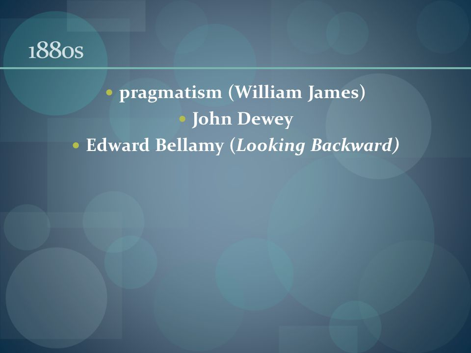 1880s pragmatism (William James) John Dewey Edward Bellamy (Looking Backward)