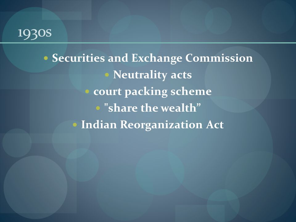 1930s Securities and Exchange Commission Neutrality acts court packing scheme share the wealth Indian Reorganization Act