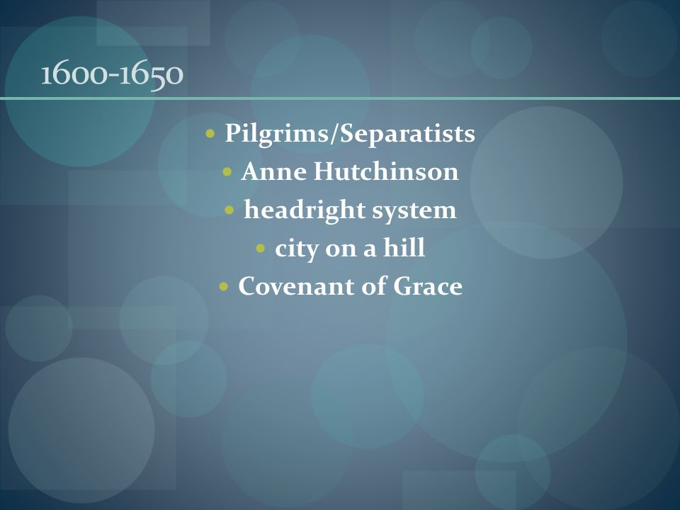 1600-1650 Pilgrims/Separatists Anne Hutchinson headright system city on a hill Covenant of Grace
