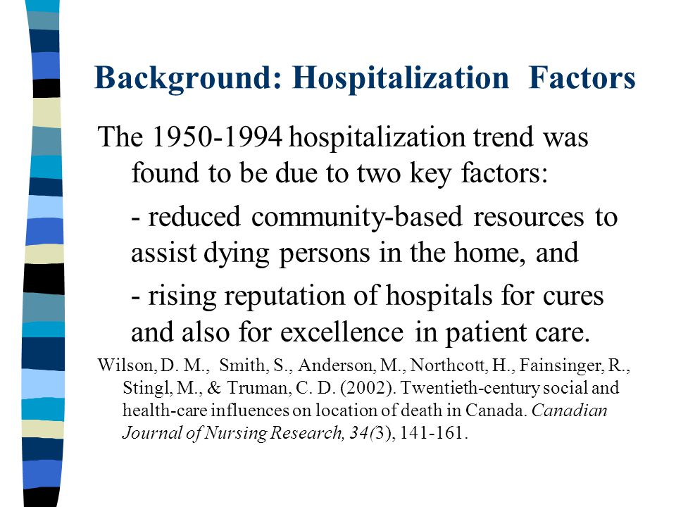 Background: Hospitalization Factors The 1950-1994 hospitalization trend was found to be due to two key factors: - reduced community-based resources to assist dying persons in the home, and - rising reputation of hospitals for cures and also for excellence in patient care.