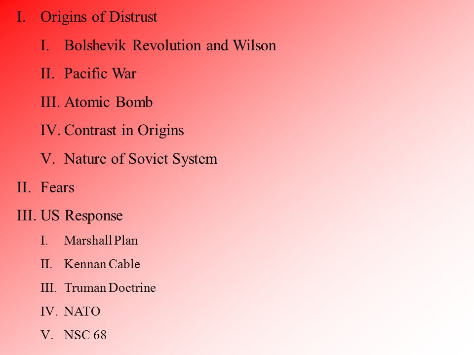 I.Origins of Distrust I.Bolshevik Revolution and Wilson II.Pacific War III.Atomic Bomb IV.Contrast in Origins V.Nature of Soviet System II.Fears III.