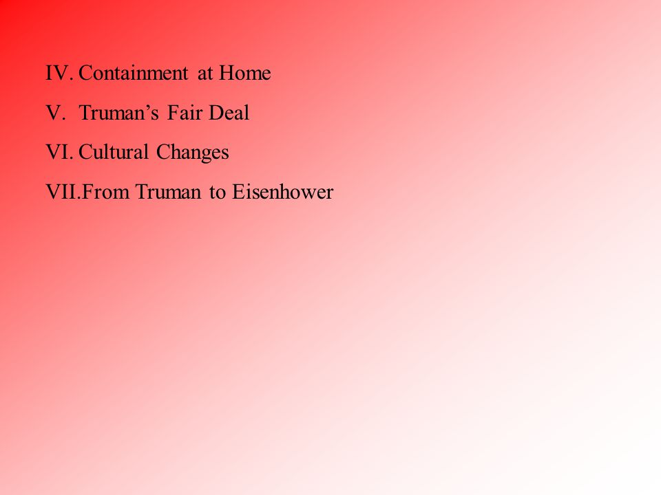 IV.Containment at Home V.Truman's Fair Deal VI.Cultural Changes VII.From Truman to Eisenhower