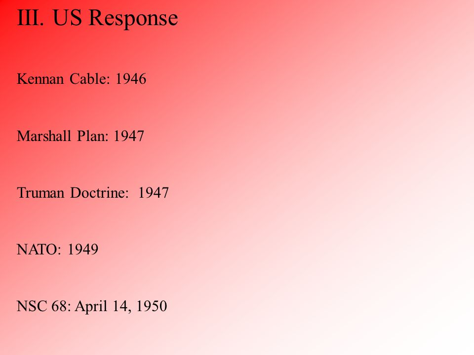 III. US Response Kennan Cable: 1946 Marshall Plan: 1947 Truman Doctrine: 1947 NATO: 1949 NSC 68: April 14, 1950