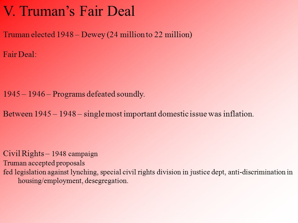 V. Truman's Fair Deal Truman elected 1948 – Dewey (24 million to 22 million) Fair Deal: 1945 – 1946 – Programs defeated soundly. Between 1945 – 1948 –