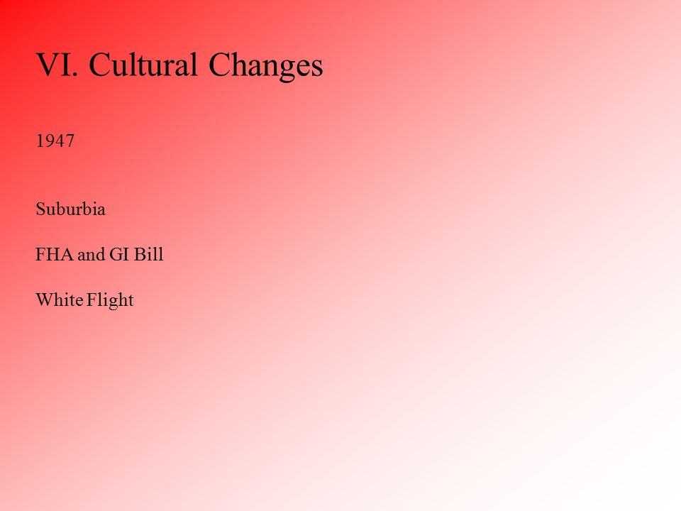 VI. Cultural Changes 1947 Suburbia FHA and GI Bill White Flight