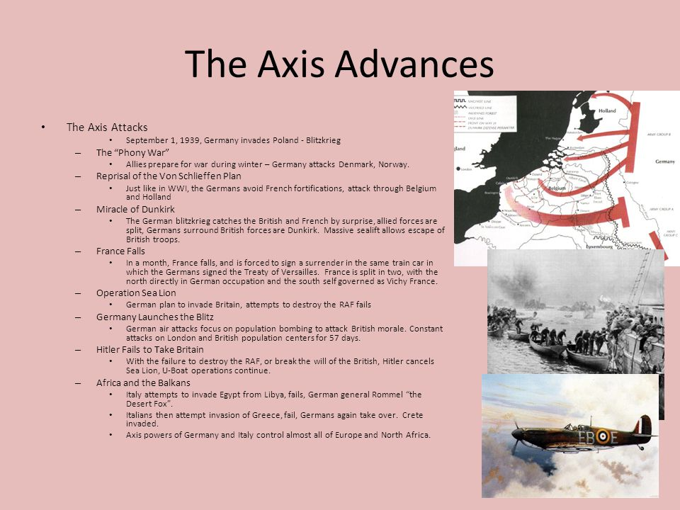 The Axis Advances The Axis Attacks September 1, 1939, Germany invades Poland - Blitzkrieg – The Phony War Allies prepare for war during winter – Germany attacks Denmark, Norway.
