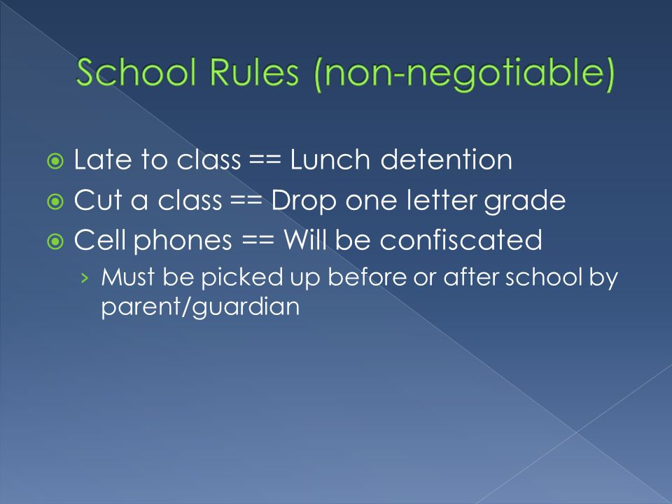  Late to class == Lunch detention  Cut a class == Drop one letter grade  Cell phones == Will be confiscated › Must be picked up before or after school by parent/guardian