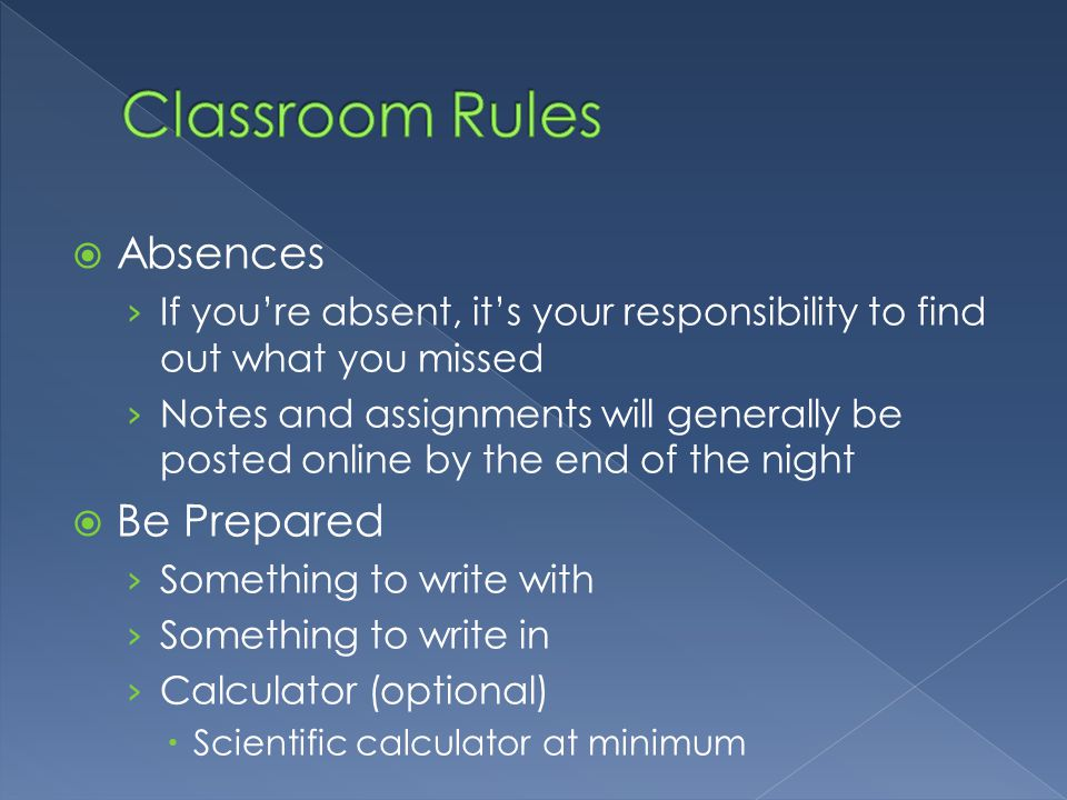  Absences › If you're absent, it's your responsibility to find out what you missed › Notes and assignments will generally be posted online by the end of the night  Be Prepared › Something to write with › Something to write in › Calculator (optional)  Scientific calculator at minimum