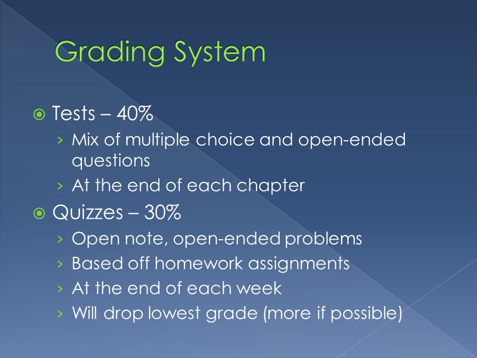  Tests – 40% › Mix of multiple choice and open-ended questions › At the end of each chapter  Quizzes – 30% › Open note, open-ended problems › Based off homework assignments › At the end of each week › Will drop lowest grade (more if possible)