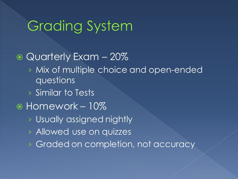  Quarterly Exam – 20% › Mix of multiple choice and open-ended questions › Similar to Tests  Homework – 10% › Usually assigned nightly › Allowed use on quizzes › Graded on completion, not accuracy