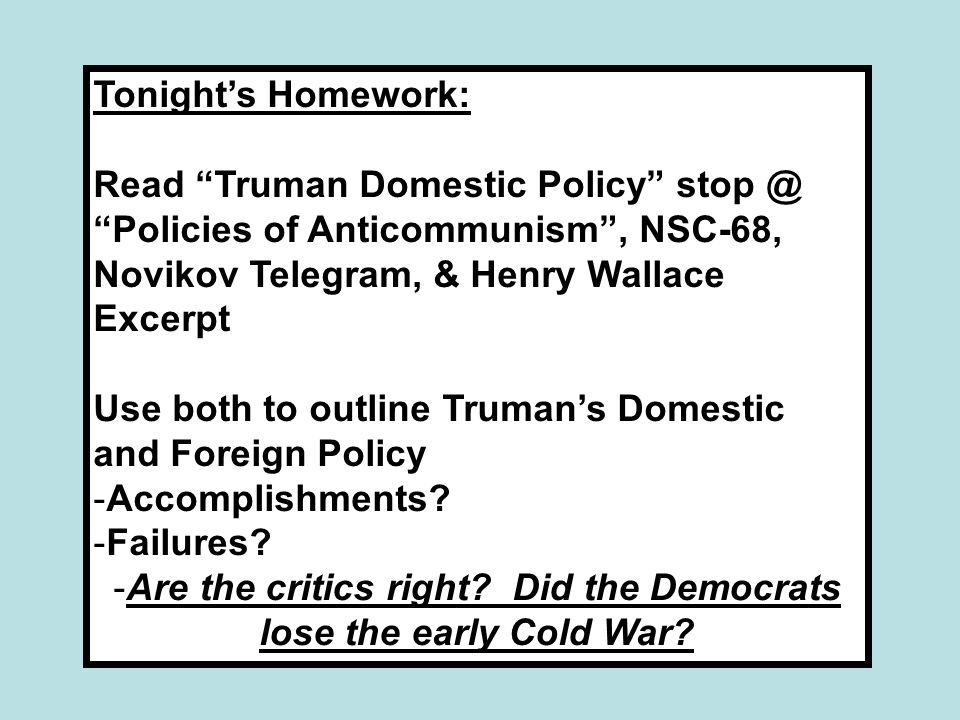 "Tonight's Homework: Read ""Truman Domestic Policy"" stop @ ""Policies of Anticommunism"", NSC-68, Novikov Telegram, & Henry Wallace Excerpt Use both to ou"