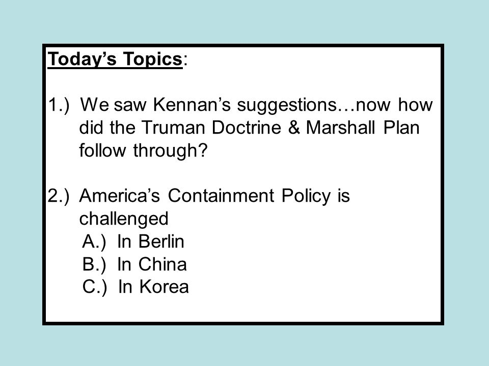 Today's Topics: 1.) We saw Kennan's suggestions…now how did the Truman Doctrine & Marshall Plan follow through? 2.) America's Containment Policy is ch