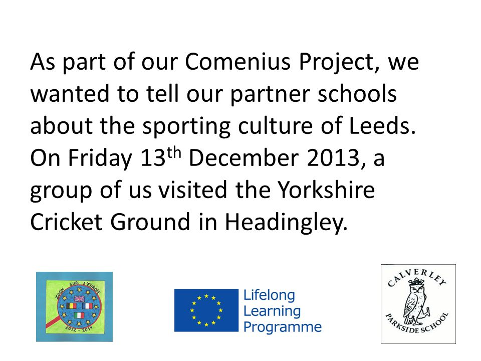 As part of our Comenius Project, we wanted to tell our partner schools about the sporting culture of Leeds.