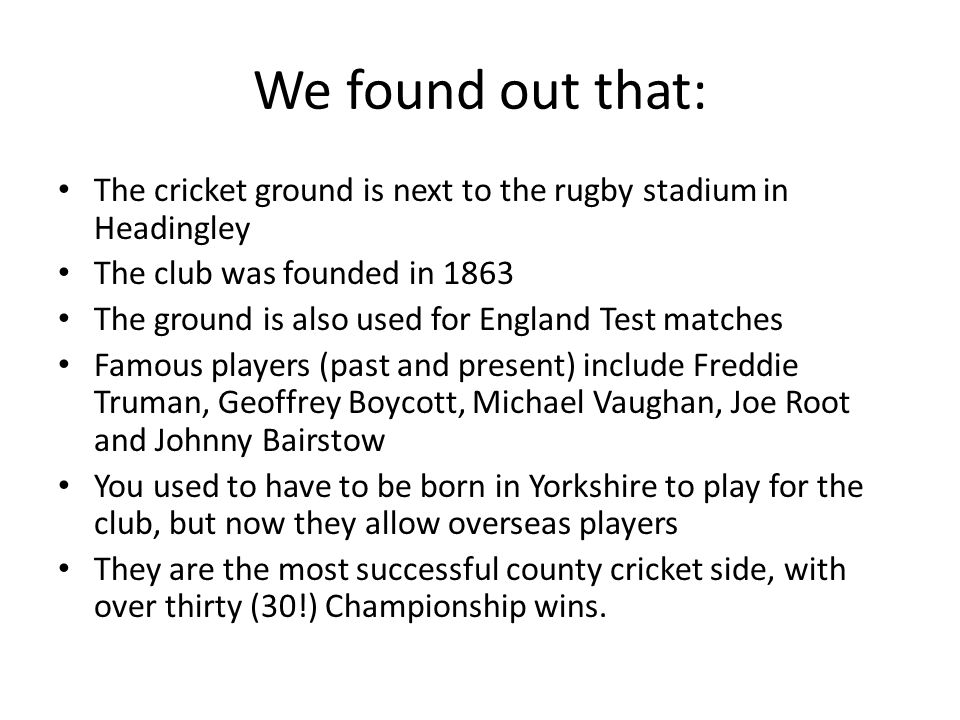 We found out that: The cricket ground is next to the rugby stadium in Headingley The club was founded in 1863 The ground is also used for England Test matches Famous players (past and present) include Freddie Truman, Geoffrey Boycott, Michael Vaughan, Joe Root and Johnny Bairstow You used to have to be born in Yorkshire to play for the club, but now they allow overseas players They are the most successful county cricket side, with over thirty (30!) Championship wins.
