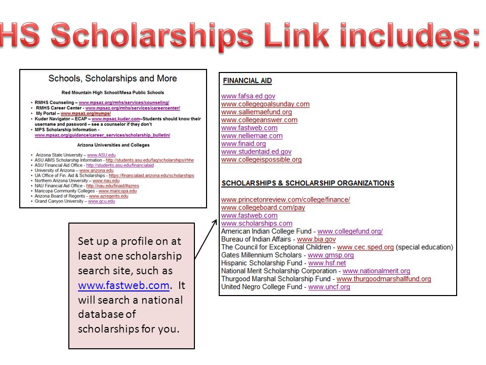 Set up a profile on at least one scholarship search site, such as www.fastweb.com. It will search a national database of scholarships for you. www.fas