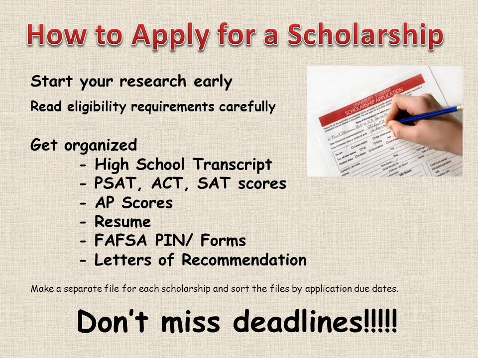Start your research early Read eligibility requirements carefully Get organized - High School Transcript - PSAT, ACT, SAT scores - AP Scores - Resume - FAFSA PIN/ Forms - Letters of Recommendation Make a separate file for each scholarship and sort the files by application due dates.