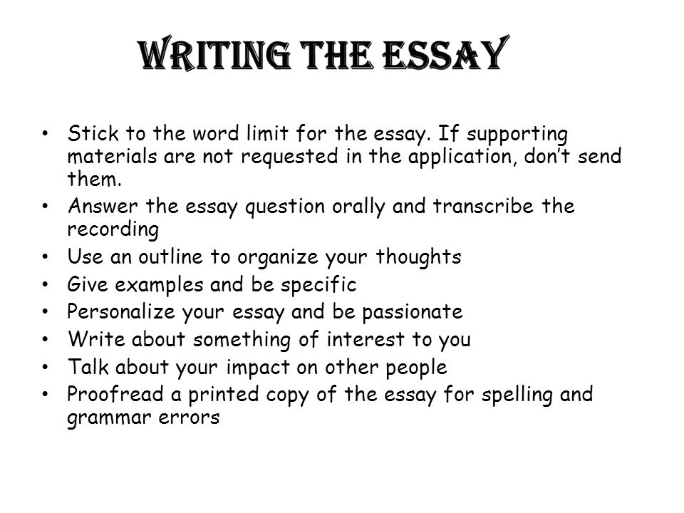 Stick to the word limit for the essay. If supporting materials are not requested in the application, don't send them. Answer the essay question orally