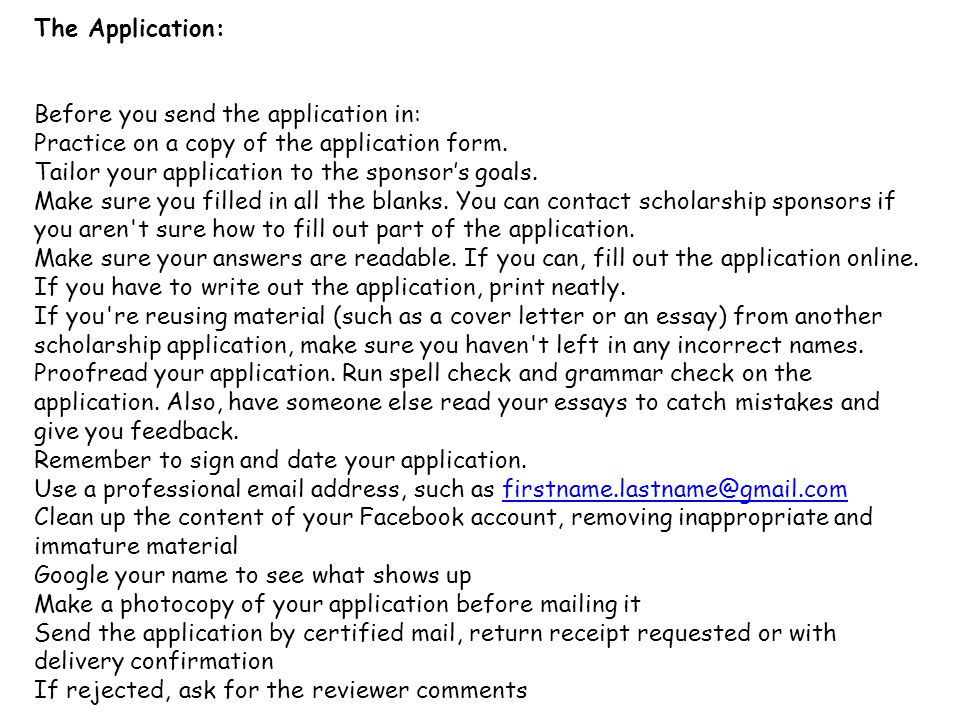 The Application: Before you send the application in: Practice on a copy of the application form. Tailor your application to the sponsor's goals. Make