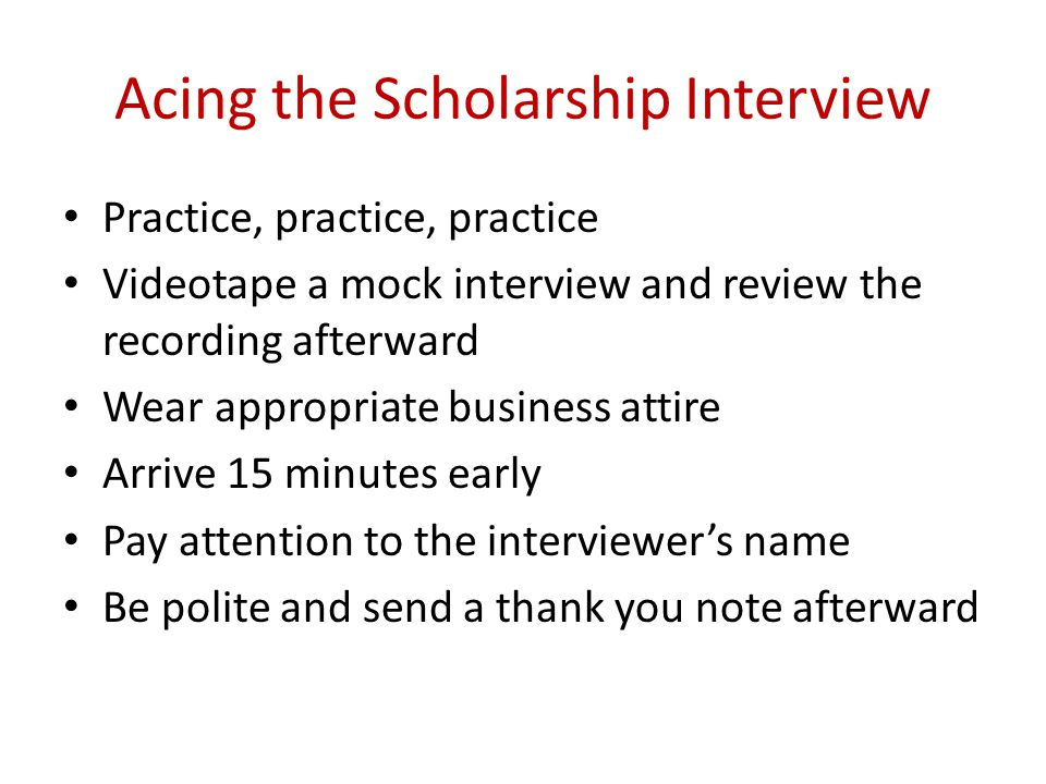 Acing the Scholarship Interview Practice, practice, practice Videotape a mock interview and review the recording afterward Wear appropriate business a