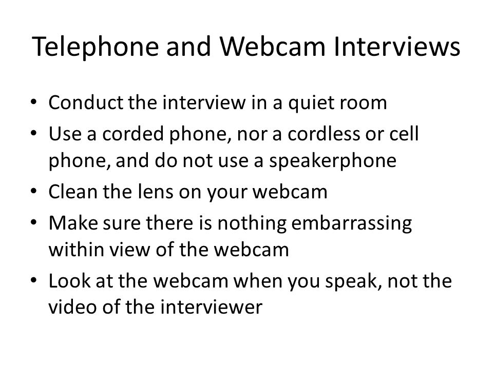 Telephone and Webcam Interviews Conduct the interview in a quiet room Use a corded phone, nor a cordless or cell phone, and do not use a speakerphone Clean the lens on your webcam Make sure there is nothing embarrassing within view of the webcam Look at the webcam when you speak, not the video of the interviewer