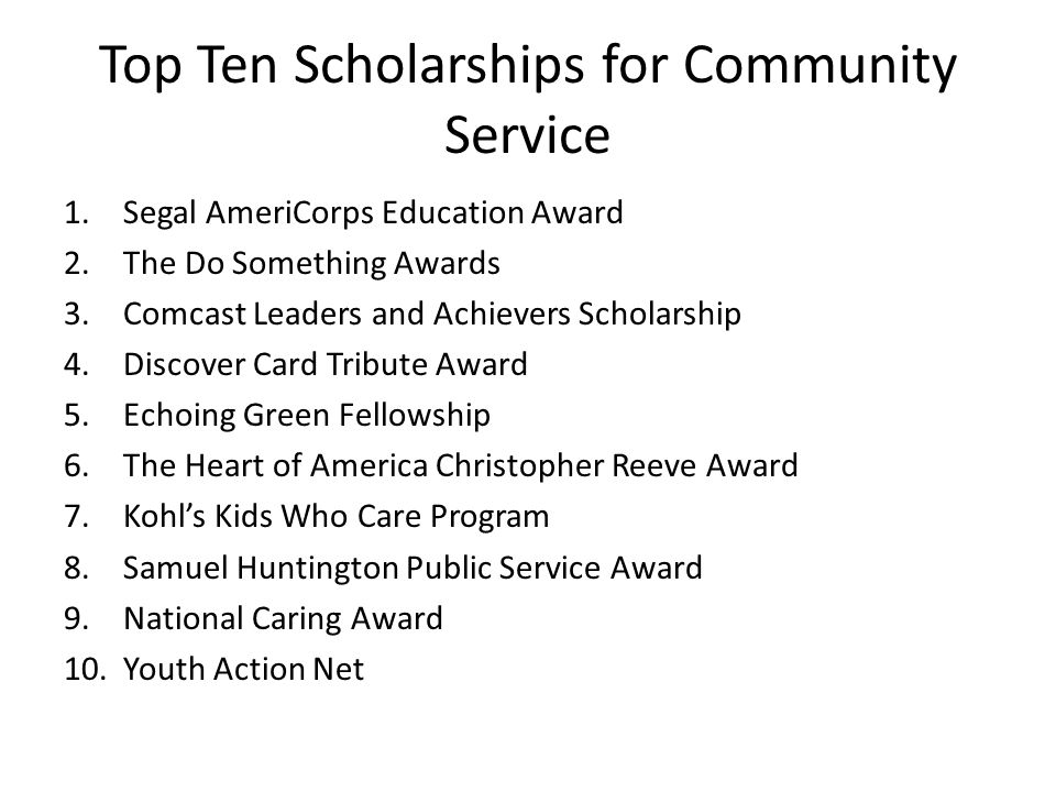 Top Ten Scholarships for Community Service 1.Segal AmeriCorps Education Award 2.The Do Something Awards 3.Comcast Leaders and Achievers Scholarship 4.