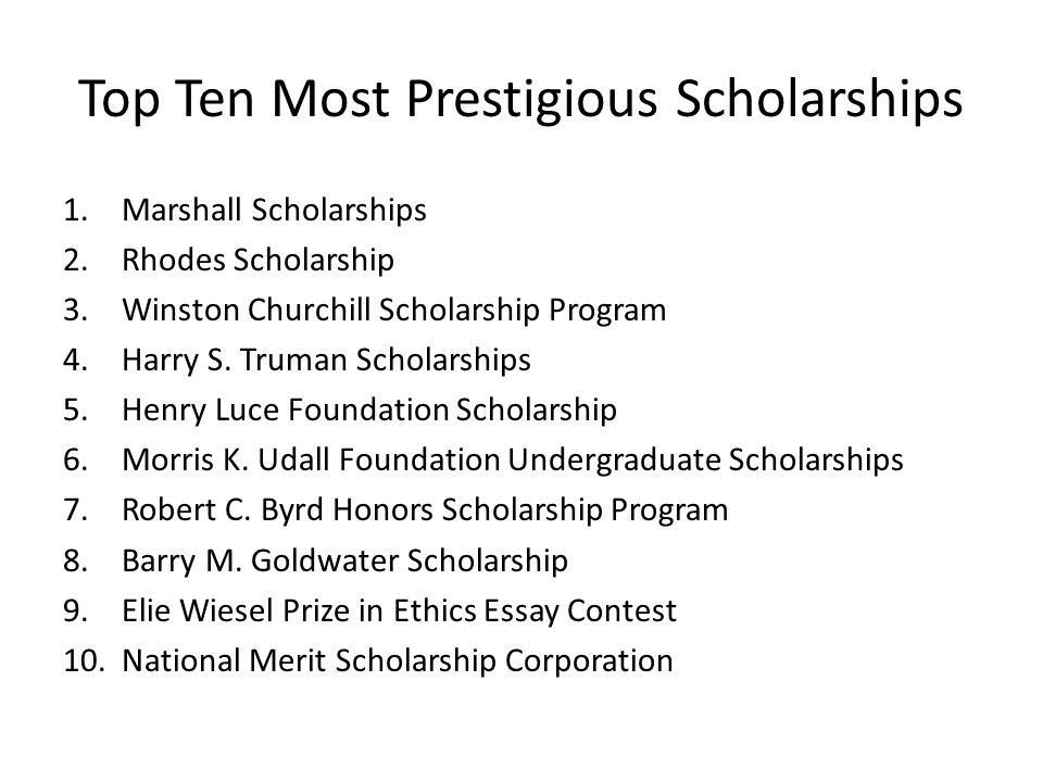 Top Ten Most Prestigious Scholarships 1.Marshall Scholarships 2.Rhodes Scholarship 3.Winston Churchill Scholarship Program 4.Harry S.