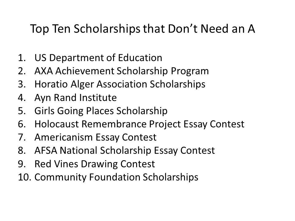 Top Ten Scholarships that Don't Need an A 1.US Department of Education 2.AXA Achievement Scholarship Program 3.Horatio Alger Association Scholarships