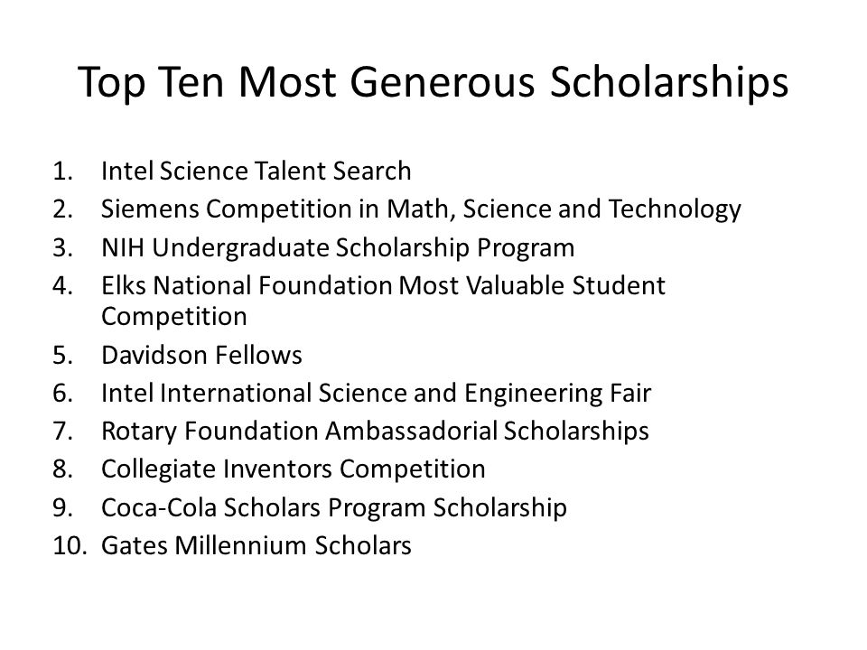 Top Ten Most Generous Scholarships 1.Intel Science Talent Search 2.Siemens Competition in Math, Science and Technology 3.NIH Undergraduate Scholarship