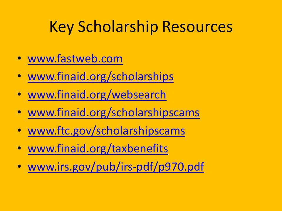 Key Scholarship Resources www.fastweb.com www.finaid.org/scholarships www.finaid.org/websearch www.finaid.org/scholarshipscams www.ftc.gov/scholarshipscams www.finaid.org/taxbenefits www.irs.gov/pub/irs-pdf/p970.pdf