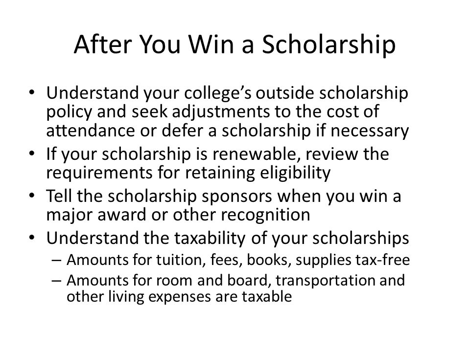 After You Win a Scholarship Understand your college's outside scholarship policy and seek adjustments to the cost of attendance or defer a scholarship